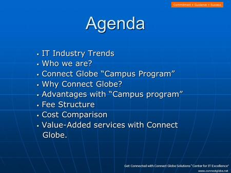 "Agenda  IT Industry Trends  Who we are?  Connect Globe ""Campus Program""  Why Connect Globe?  Advantages with ""Campus program""  Fee Structure  Cost."