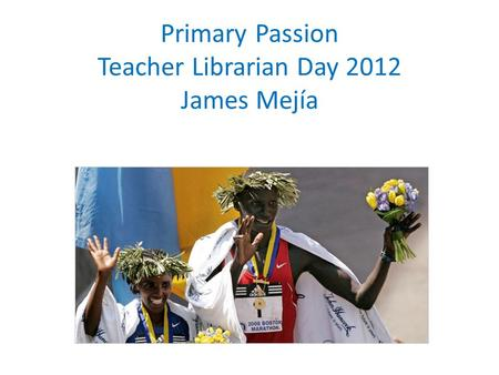 Primary Passion Teacher Librarian Day 2012 James Mejía.