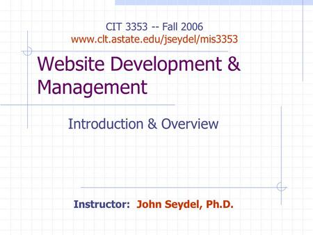 Website Development & Management Introduction & Overview CIT 3353 -- Fall 2006 www.clt.astate.edu/jseydel/mis3353 Instructor: John Seydel, Ph.D.