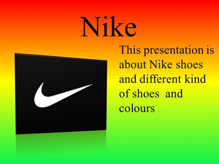 Nike This presentation is about Nike shoes and different kind of shoes and colours.