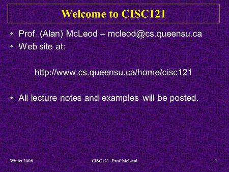 Winter 2006CISC121 - Prof. McLeod1 Welcome to CISC121 Prof. (Alan) McLeod – Web site at:  All.