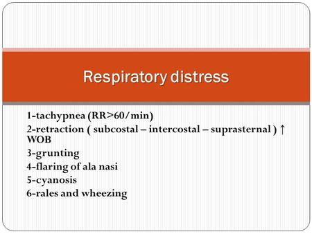 1-tachypnea (RR>60/min) 2-retraction ( subcostal – intercostal – suprasternal ) ↑ WOB 3-grunting 4-flaring of ala nasi 5-cyanosis 6-rales and wheezing.