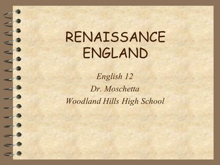 RENAISSANCE ENGLAND English 12 Dr. Moschetta Woodland Hills High School.