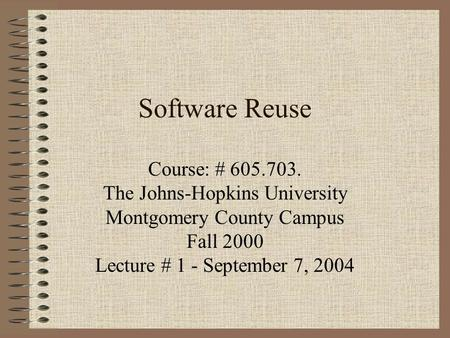 Software Reuse Course: # 605.703. The Johns-Hopkins University Montgomery County Campus Fall 2000 Lecture # 1 - September 7, 2004.