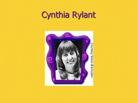 Cynthia Rylant. Biographical Information  Born: June 6, 1954 in Hopewell, Virginia.  Childhood: Ages 4-8, after her parents' divorce, Cynthia lived.