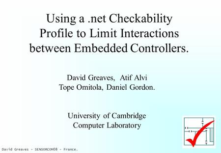 David Greaves - SENSORCOM08 - France. Using a.net Checkability Profile to Limit Interactions between Embedded Controllers. David Greaves, Atif Alvi Tope.