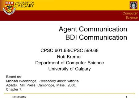 Computer Science 30/08/20151 Agent Communication BDI Communication CPSC 601.68/CPSC 599.68 Rob Kremer Department of Computer Science University of Calgary.