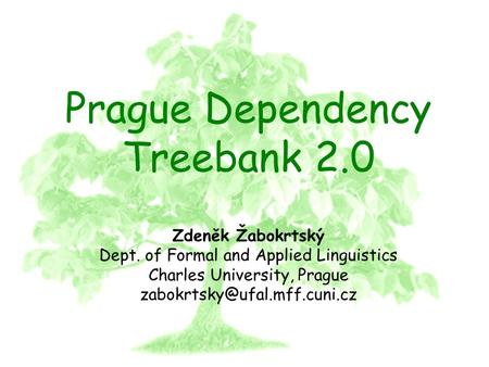 PDT 2.0 Prague Dependency Treebank 2.0 Zdeněk Žabokrtský Dept. of Formal and Applied Linguistics Charles University, Prague.