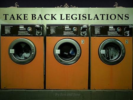 TAKE BACK LEGISLATIONS By Ben and June. ABOUT TAKE BACK LEGISLATIONS  To decrease the Amount of Waste Produced  Decrease our impact on the environment.