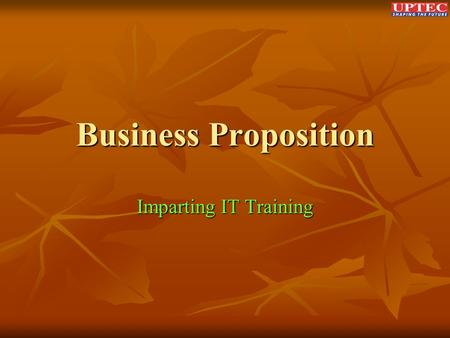 Business Proposition Imparting IT Training. Components of Learning Process 1. Learning Content 2. Academic Delivery 3. Assessment & Certification.