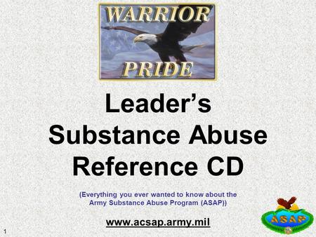 1 Leader's Substance Abuse Reference CD (Everything you ever wanted to know about the Army Substance Abuse Program (ASAP)) www.acsap.army.mil www.acsap.army.mil.