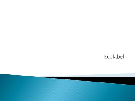 Ecolabel.  Definition  Ecolabelling is a voluntary method of environmental performance certification and labelling that is practised around the world.