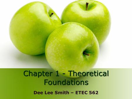 Chapter 1 - Theoretical Foundations Dee Lee Smith – ETEC 562.
