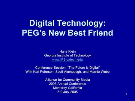 "1 Digital Technology: PEG's New Best Friend Hans Klein Georgia Institute of Technology www.IP3.gatech.edu Conference Session: ""The Future is Digital"" With."
