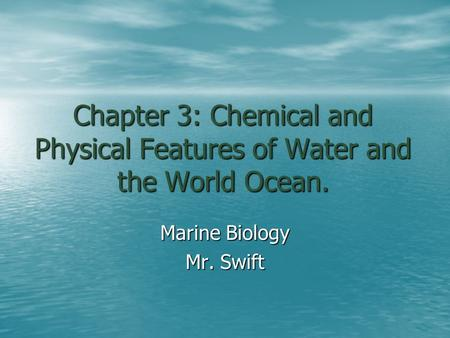 Chapter 3: Chemical and Physical Features of Water and the World Ocean. Marine Biology Mr. Swift.