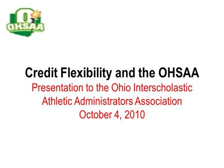 Credit Flexibility and the OHSAA Presentation to the Ohio Interscholastic Athletic Administrators Association October 4, 2010.