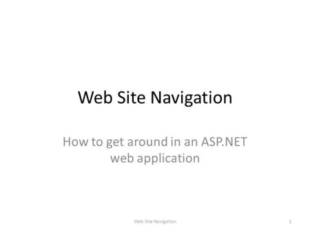 Web Site Navigation How to get around in an ASP.NET web application 1Web Site Navigation.