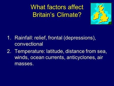 What factors affect Britain's Climate? 1.Rainfall: relief, frontal (depressions), convectional 2.Temperature: latitude, distance from sea, winds, ocean.