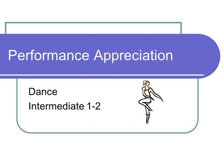 Performance Appreciation Dance Intermediate 1-2. Quality Performance Four elements which make a quality performer (model performer). Physical Quality.