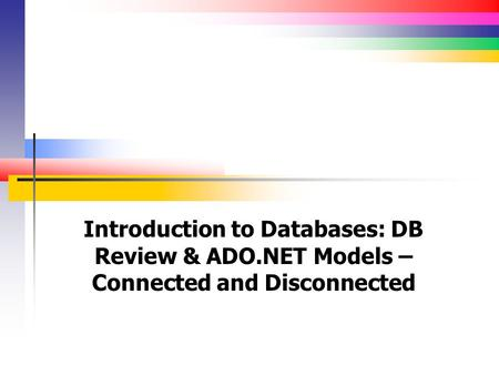 Introduction to Databases: DB Review & ADO.NET Models – Connected and Disconnected.