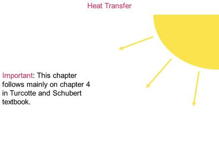 Heat Transfer Important: This chapter follows mainly on chapter 4 in Turcotte and Schubert textbook.