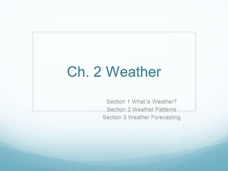 Ch. 2 Weather Section 1 What is Weather? Section 2 Weather Patterns
