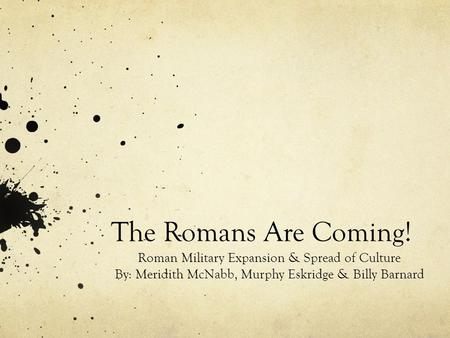 The Romans Are Coming! Roman Military Expansion & Spread of Culture By: Meridith McNabb, Murphy Eskridge & Billy Barnard.