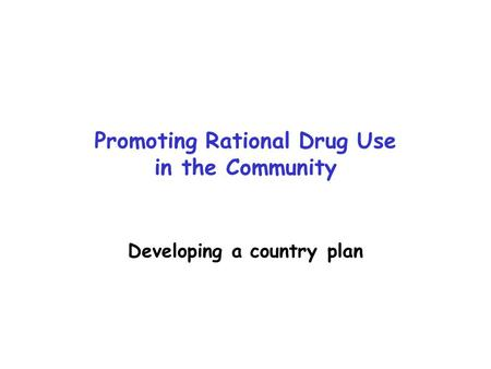 Promoting Rational Drug Use in the Community Developing a country plan.
