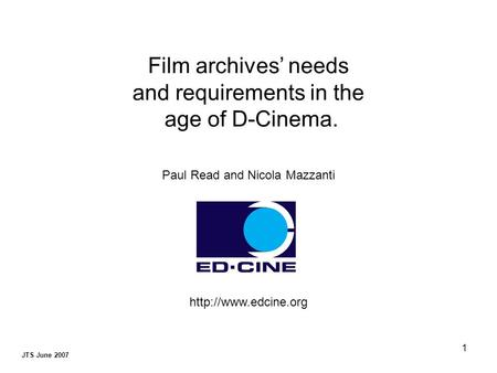 1 JTS June 2007 Film archives' needs and requirements in the age of D-Cinema. Paul Read and Nicola Mazzanti