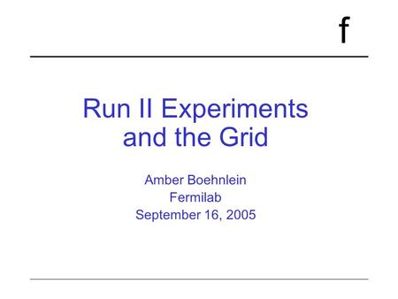 F Run II Experiments and the Grid Amber Boehnlein Fermilab September 16, 2005.