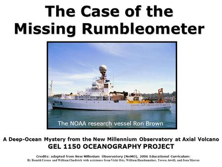 The Case of the Missing Rumbleometer A Deep-Ocean Mystery from the New Millennium Observatory at Axial Volcano GEL 1150 OCEANOGRAPHY PROJECT The NOAA research.