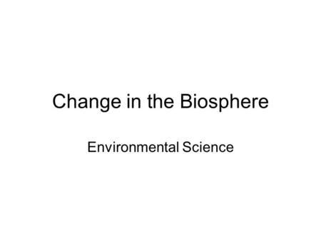Change in the Biosphere Environmental Science. 1.1 The Changing Environment Earth is about 4.5 billion years old, but humans have existed for fewer than.