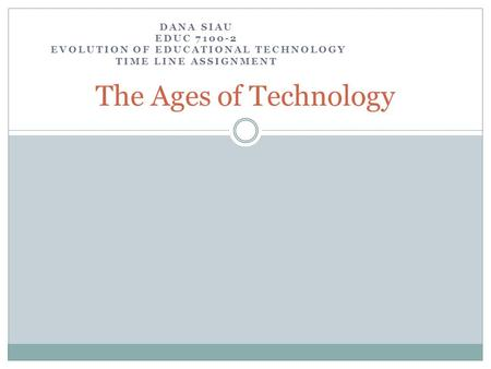 DANA SIAU EDUC 7100-2 EVOLUTION OF EDUCATIONAL TECHNOLOGY TIME LINE ASSIGNMENT The Ages of Technology.
