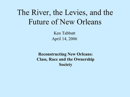 The River, the Levies, and the Future of New Orleans Ken Tabbutt April 14, 2006 Reconstructing New Orleans: Class, Race and the Ownership Society.