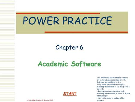 Copyright © Allyn & Bacon 2008 POWER PRACTICE Chapter 6 Academic Software START This multimedia product and its contents are protected under copyright.