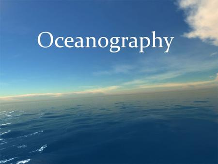 Oceanography. Oceanography is the scientific study of Earth's <strong>Oceans</strong> Oceanographers study: Chemical composition Temperature Movement of <strong>ocean</strong> water.
