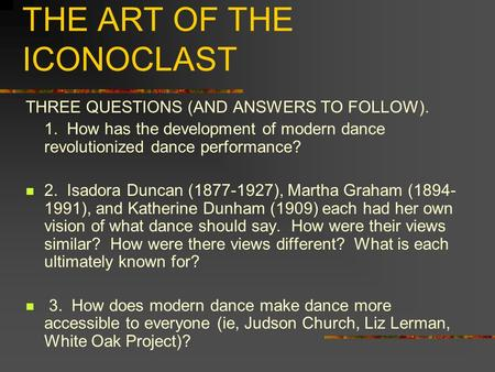 MODERN DANCE: THE ART OF THE ICONOCLAST THREE QUESTIONS (AND ANSWERS TO FOLLOW). 1. How has the development of modern dance revolutionized dance performance?