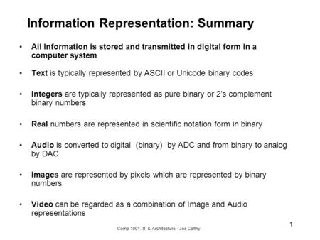 Comp 1001: IT & Architecture - Joe Carthy 1 Information Representation: Summary All Information is stored and transmitted in digital form in a computer.