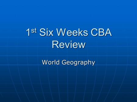 1st Six Weeks CBA Review World Geography.