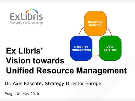 Ex Libris' Vision towards Unified Resource Management Dr. Axel Kaschte, Strategy Director Europe Prag, 10 th May 2010 Data Services Discovery Delivery.