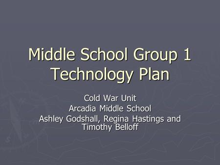 Middle School Group 1 Technology Plan Cold War Unit Arcadia Middle School Ashley Godshall, Regina Hastings and Timothy Belloff.