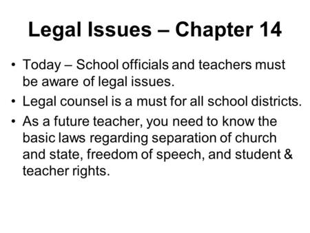 Legal Issues – Chapter 14 Today – School officials and teachers must be aware of legal issues. Legal counsel is a must for all school districts. As a future.