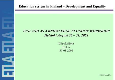31.08.04 Leijola/ETLA Education system in Finland – Development and Equality FINLAND AS A KNOWLEDGE ECONOMY WORKSHOP Helsinki August 30 – 31, 2004 Liisa.