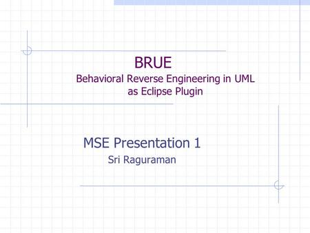 BRUE Behavioral Reverse Engineering in UML as Eclipse Plugin MSE Presentation 1 Sri Raguraman.