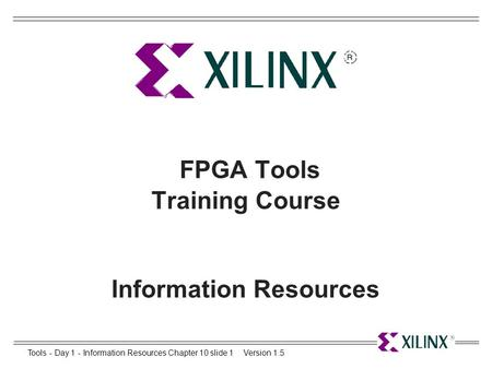 Tools - Day 1 - Information Resources Chapter 10 slide 1Version 1.5 FPGA Tools Training Course Information Resources.