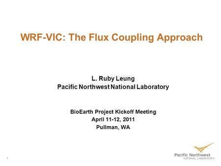 WRF-VIC: The Flux Coupling Approach L. Ruby Leung Pacific Northwest National Laboratory BioEarth Project Kickoff Meeting April 11-12, 2011 Pullman, WA.