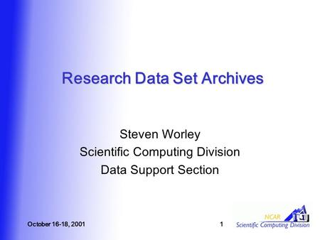 October 16-18, 20011 Research Data Set Archives Steven Worley Scientific Computing Division Data Support Section.