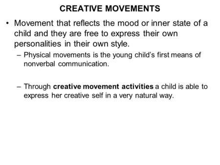 CREATIVE MOVEMENTS Movement that reflects the mood or inner state of a child and they are free to express their own personalities in their own style. –Physical.