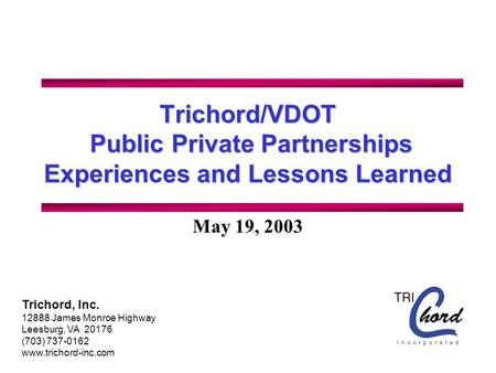 Trichord/VDOT Public Private Partnerships Experiences and Lessons Learned May 19, 2003 Trichord, Inc. 12888 James Monroe Highway Leesburg, VA 20176 (703)