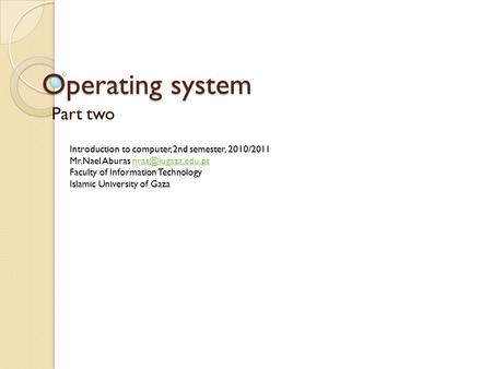 Operating system Part two Introduction to computer, 2nd semester, 2010/2011 Mr.Nael Aburas Faculty of Information.